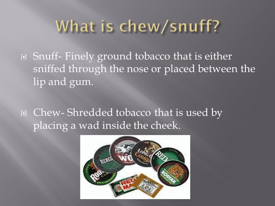  Snuff- Finely ground tobacco that is either sniffed through the nose or placed between the lip and gum.