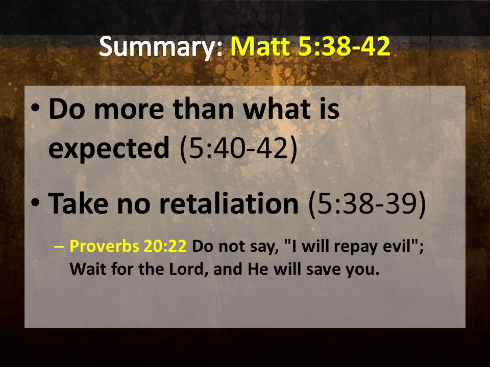Do more than what is expected (5:40-42) Take no retaliation (5:38-39) – Proverbs 20:22 Do not say, I will repay evil ; Wait for the Lord, and He will save you.