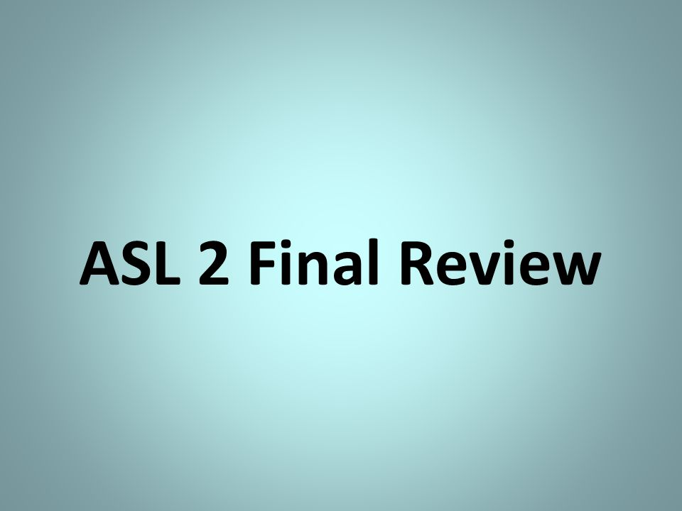 ASL 2 Final Review