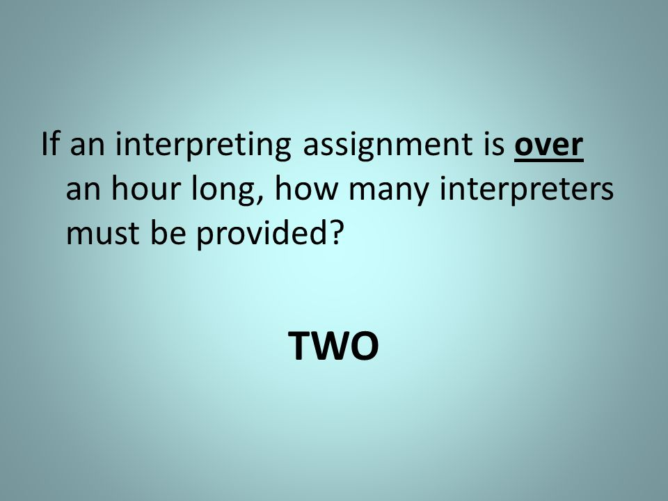 If an interpreting assignment is over an hour long, how many interpreters must be provided? TWO