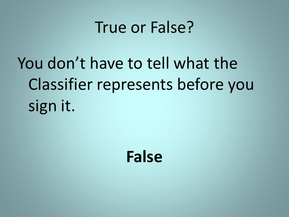 True or False? You don't have to tell what the Classifier represents before you sign it. False