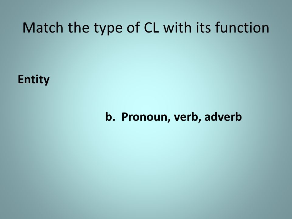 Match the type of CL with its function Entity b. Pronoun, verb, adverb
