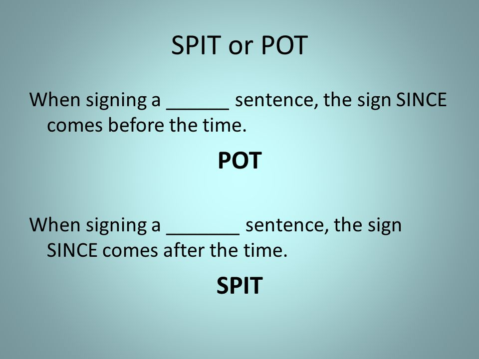 SPIT or POT When signing a ______ sentence, the sign SINCE comes before the time.