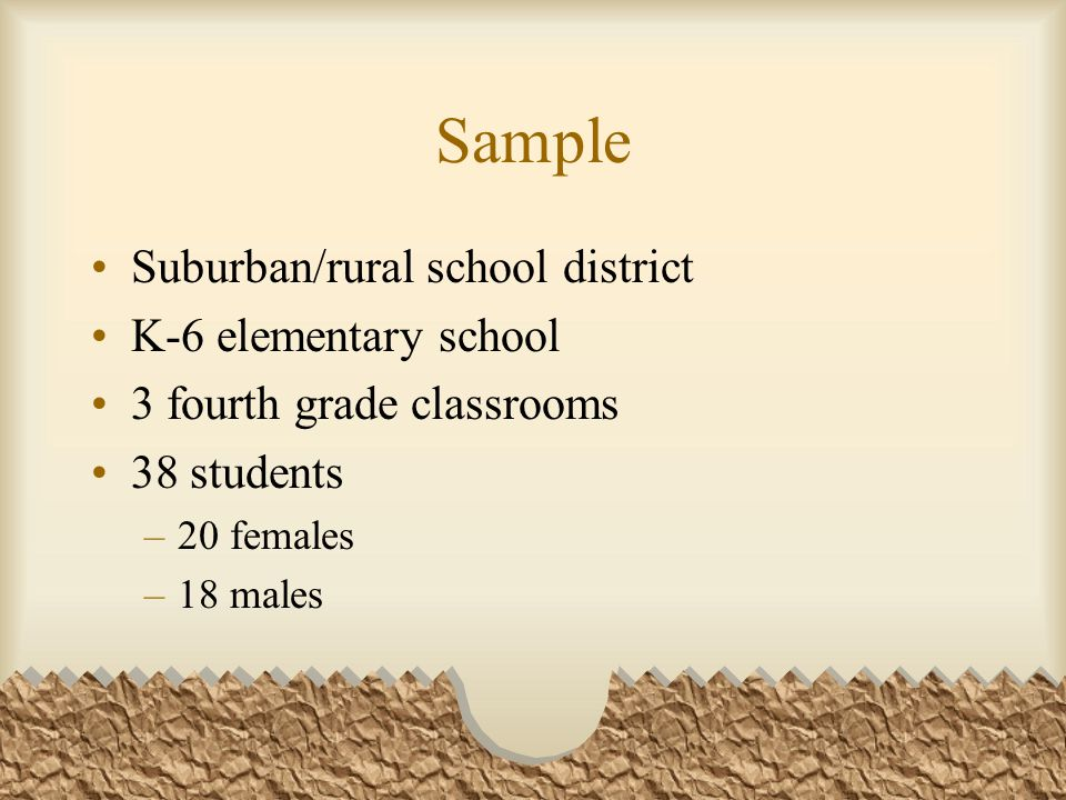 Sample Suburban/rural school district K-6 elementary school 3 fourth grade classrooms 38 students –20 females –18 males