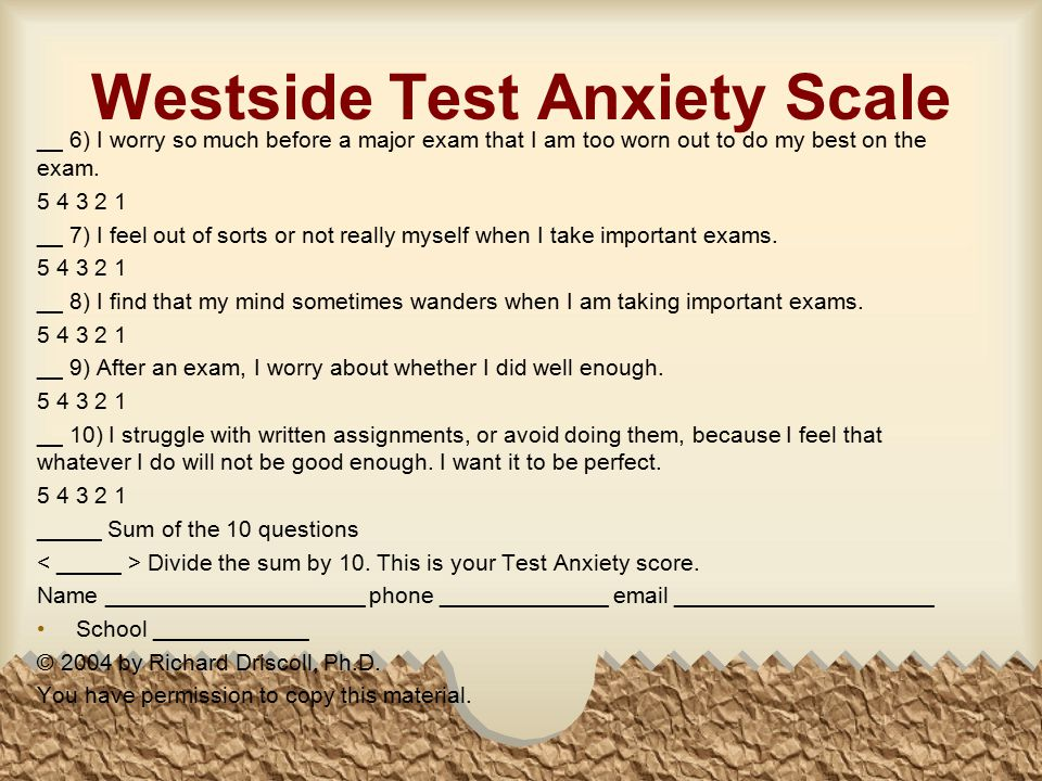 Westside Test Anxiety Scale __ 6) I worry so much before a major exam that I am too worn out to do my best on the exam. 5 4 3 2 1 __ 7) I feel out of