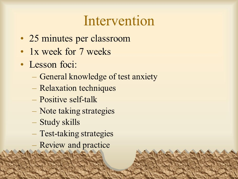 Intervention 25 minutes per classroom 1x week for 7 weeks Lesson foci: –General knowledge of test anxiety –Relaxation techniques –Positive self-talk –