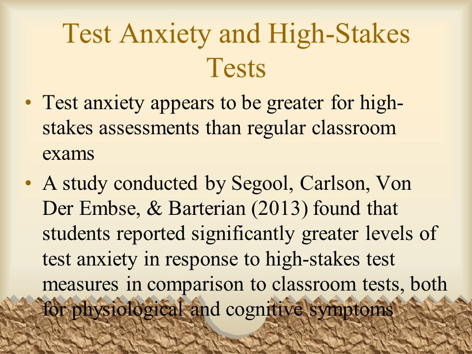 Test Anxiety and High-Stakes Tests Test anxiety appears to be greater for high- stakes assessments than regular classroom exams A study conducted by S