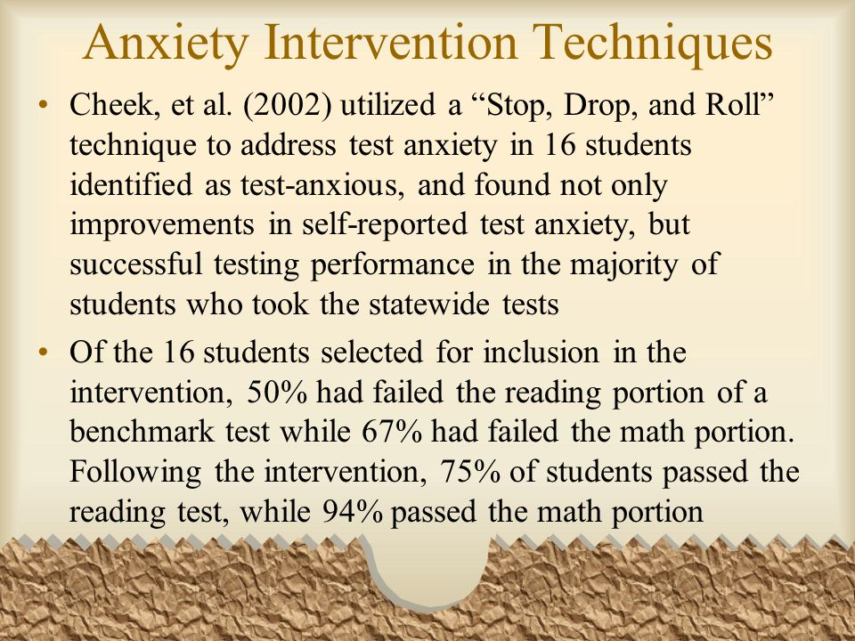 Intervention 25 minutes per classroom 1x week for 7 weeks Lesson foci: –General knowledge of test anxiety –Relaxation techniques –Positive self-talk –Note taking strategies –Study skills –Test-taking strategies –Review and practice