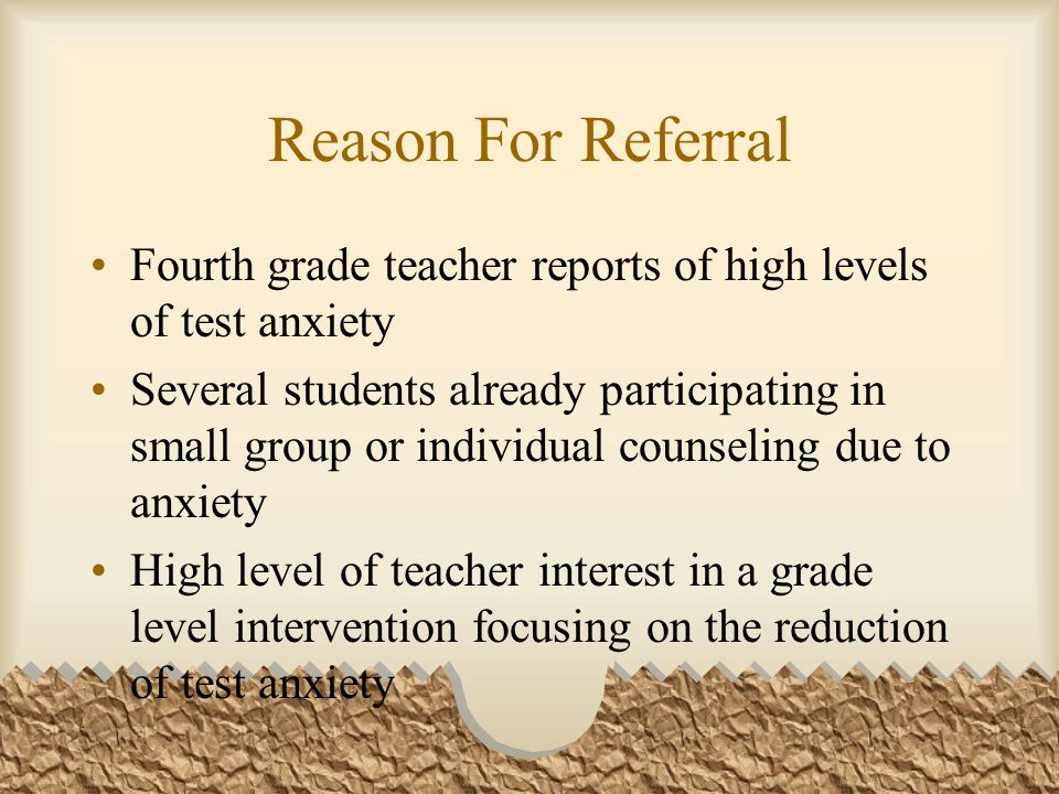 Reason For Referral Fourth grade teacher reports of high levels of test anxiety Several students already participating in small group or individual co