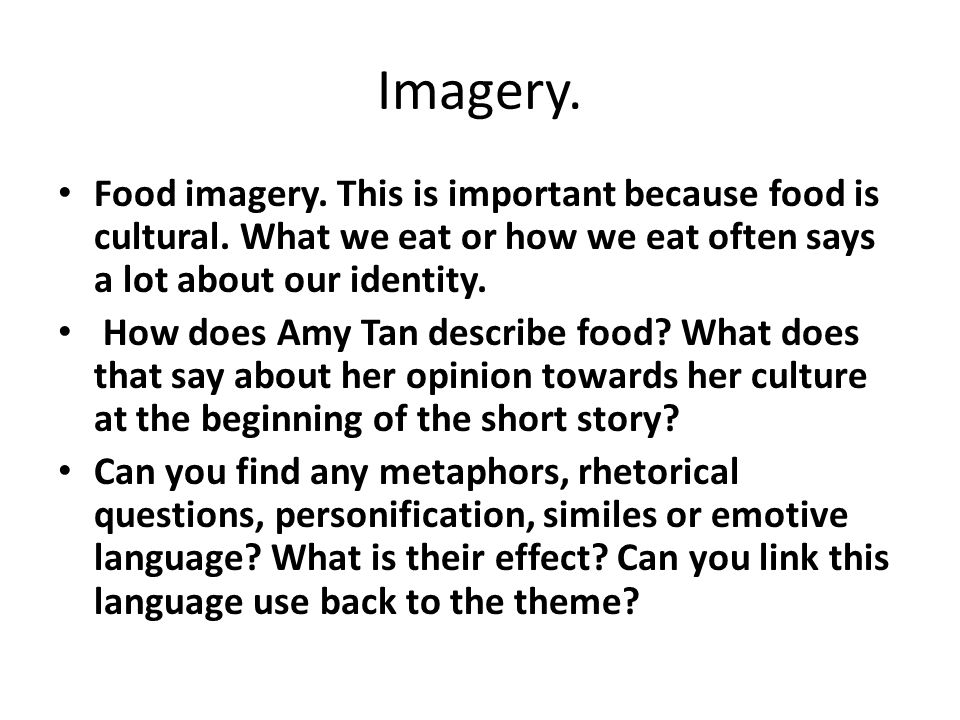 Imagery. Food imagery. This is important because food is cultural. What we eat or how we eat often says a lot about our identity. How does Amy Tan des