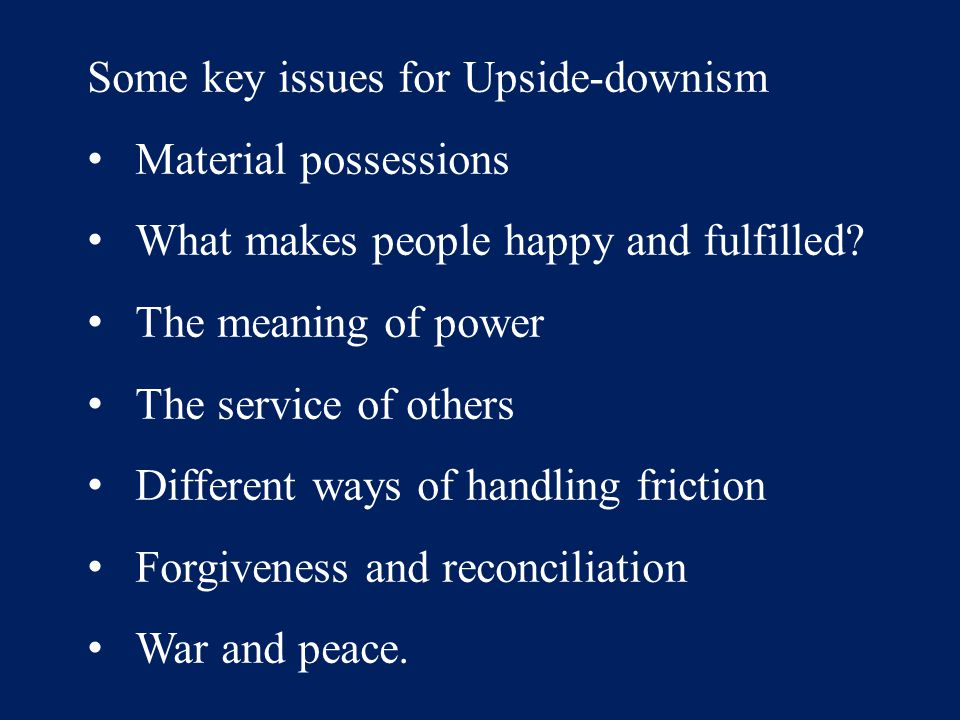 Some key issues for Upside-downism Material possessions What makes people happy and fulfilled? The meaning of power The service of others Different wa