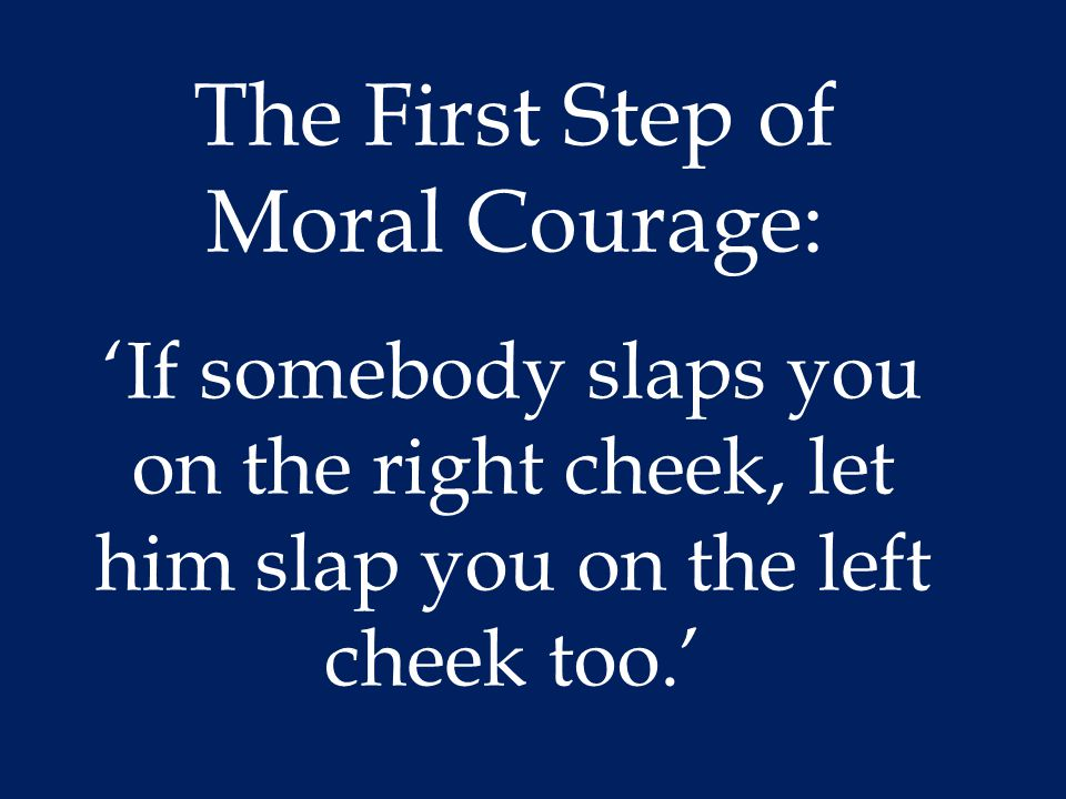 The First Step of Moral Courage: 'If somebody slaps you on the right cheek, let him slap you on the left cheek too.'