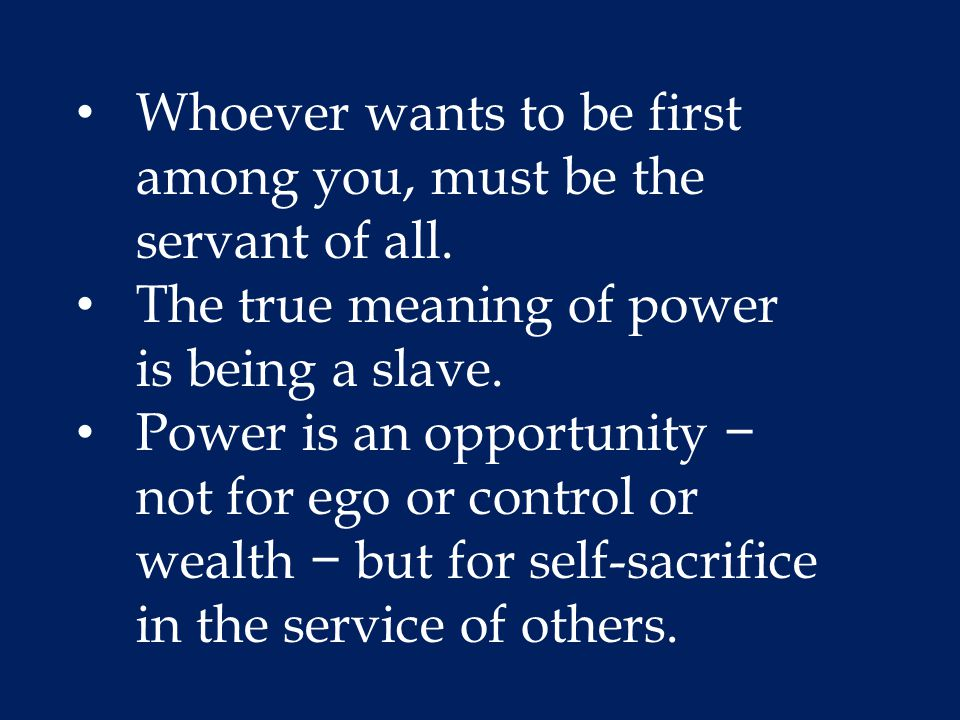 Whoever wants to be first among you, must be the servant of all. The true meaning of power is being a slave. Power is an opportunity − not for ego or