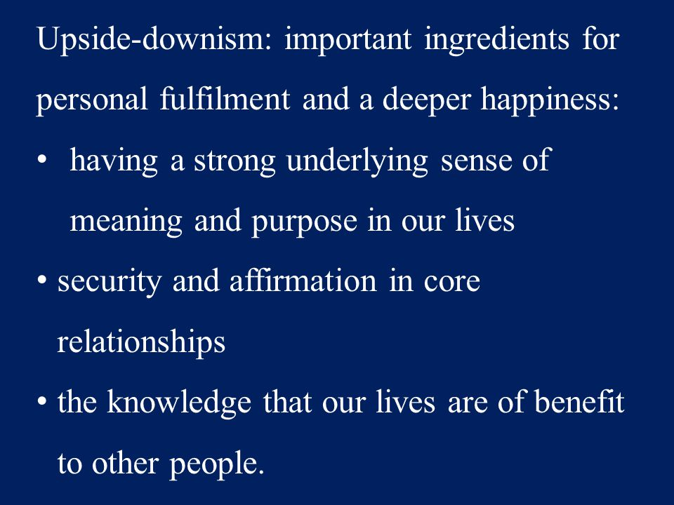 Upside-downism: important ingredients for personal fulfilment and a deeper happiness: having a strong underlying sense of meaning and purpose in our l