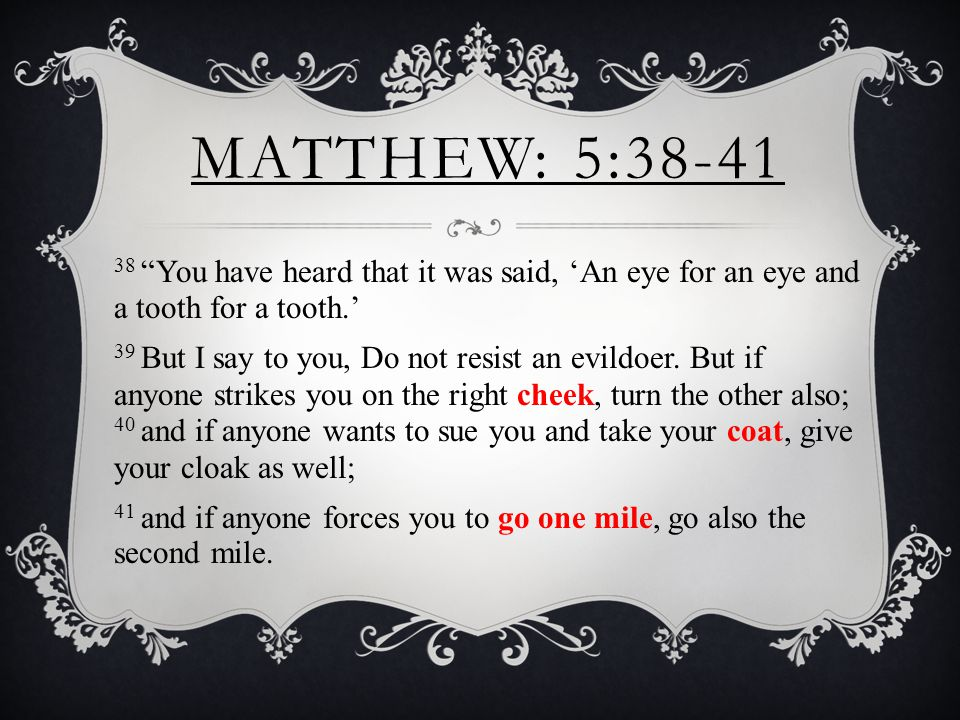 MATTHEW: 5:38-41 38 You have heard that it was said, 'An eye for an eye and a tooth for a tooth.' 39 But I say to you, Do not resist an evildoer.