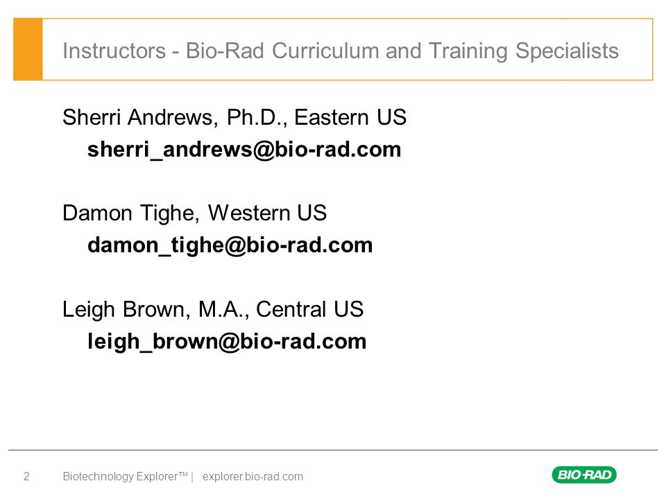Biotechnology Explorer™ | explorer.bio-rad.com 2 Instructors - Bio-Rad Curriculum and Training Specialists Sherri Andrews, Ph.D., Eastern US sherri_andrews@bio-rad.com Damon Tighe, Western US damon_tighe@bio-rad.com Leigh Brown, M.A., Central US leigh_brown@bio-rad.com