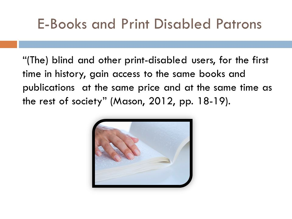 E-Books and Print Disabled Patrons (The) blind and other print-disabled users, for the first time in history, gain access to the same books and publications at the same price and at the same time as the rest of society (Mason, 2012, pp.