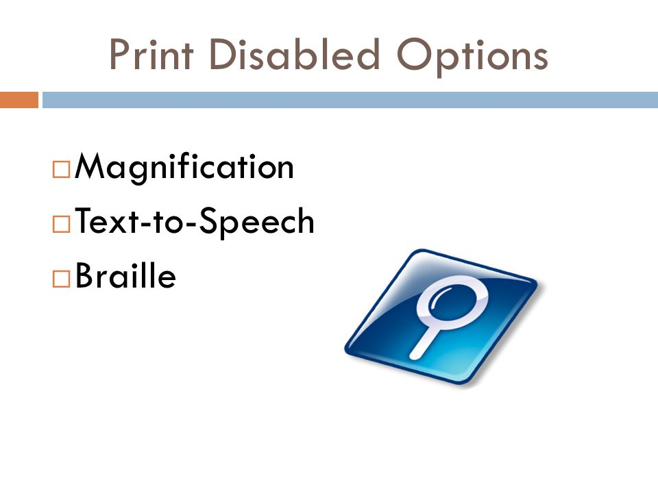 Print Disabled Options  Magnification  Text-to-Speech  Braille