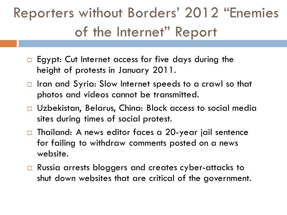 Reporters without Borders' 2012 Enemies of the Internet Report  Egypt: Cut Internet access for five days during the height of protests in January 2011.
