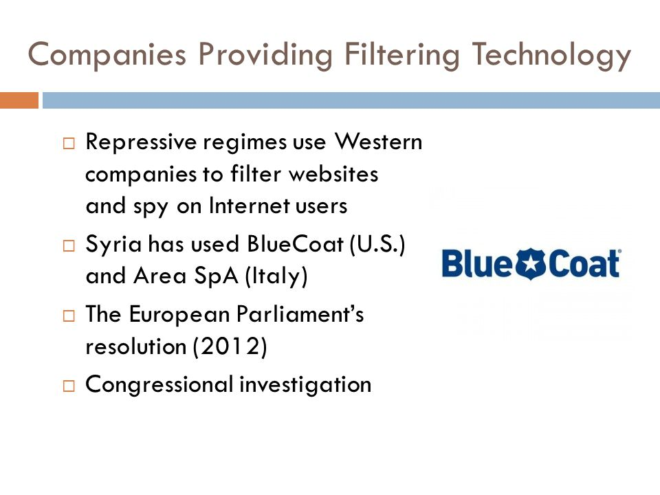 Companies Providing Filtering Technology  Repressive regimes use Western companies to filter websites and spy on Internet users  Syria has used BlueCoat (U.S.) and Area SpA (Italy)  The European Parliament's resolution (2012)  Congressional investigation