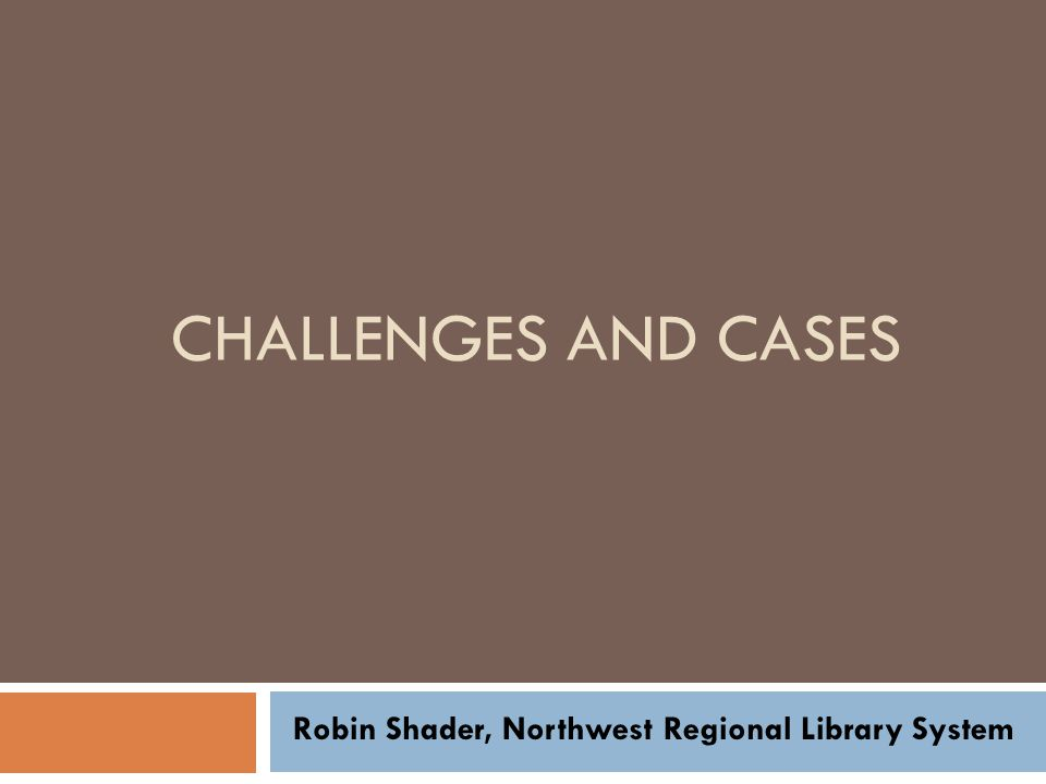 CHALLENGES AND CASES Robin Shader, Northwest Regional Library System