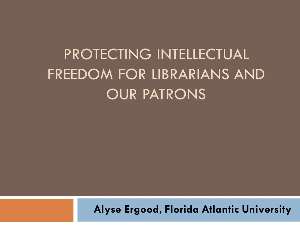 PROTECTING INTELLECTUAL FREEDOM FOR LIBRARIANS AND OUR PATRONS Alyse Ergood, Florida Atlantic University