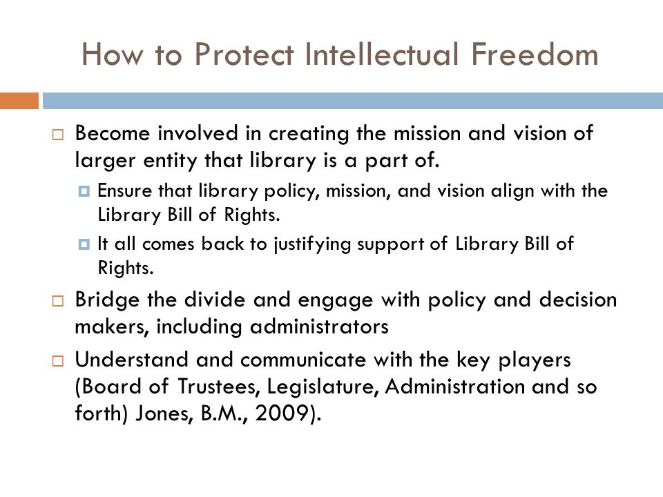 How to Protect Intellectual Freedom  Become involved in creating the mission and vision of larger entity that library is a part of.