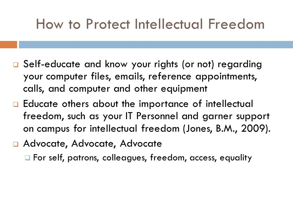 How to Protect Intellectual Freedom  Self-educate and know your rights (or not) regarding your computer files, emails, reference appointments, calls, and computer and other equipment  Educate others about the importance of intellectual freedom, such as your IT Personnel and garner support on campus for intellectual freedom (Jones, B.M., 2009).