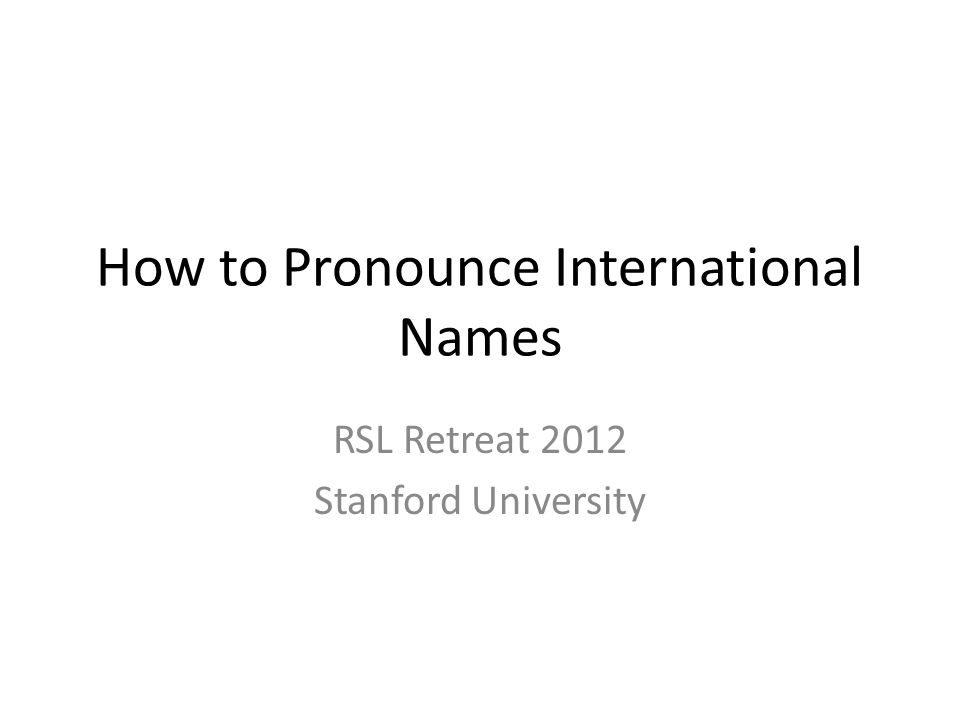 How to Pronounce International Names RSL Retreat 2012 Stanford University