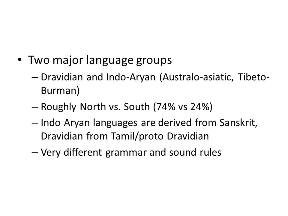 Two major language groups – Dravidian and Indo-Aryan (Australo-asiatic, Tibeto- Burman) – Roughly North vs. South (74% vs 24%) – Indo Aryan languages