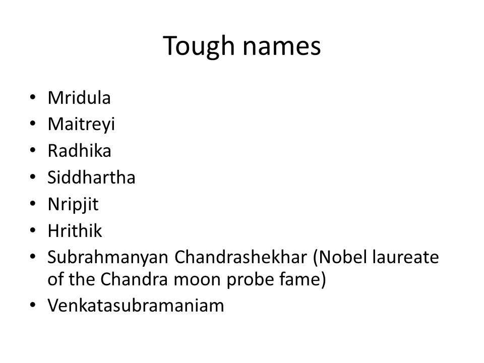 Tough names Mridula Maitreyi Radhika Siddhartha Nripjit Hrithik Subrahmanyan Chandrashekhar (Nobel laureate of the Chandra moon probe fame) Venkatasub