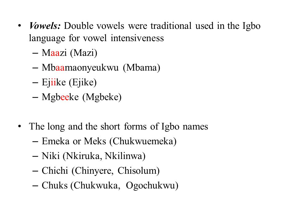 Vowels: Double vowels were traditional used in the Igbo language for vowel intensiveness – Maazi (Mazi) – Mbaamaonyeukwu (Mbama) – Ejiike (Ejike) – Mg