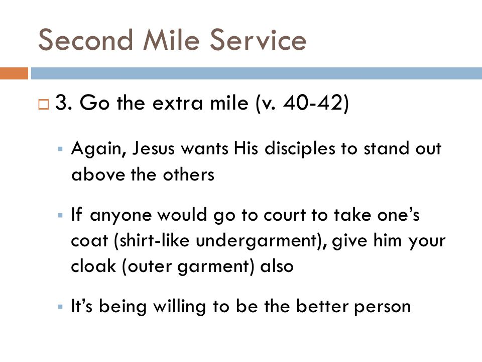 Second Mile Service  3. Go the extra mile (v. 40-42)  Again, Jesus wants His disciples to stand out above the others  If anyone would go to court t