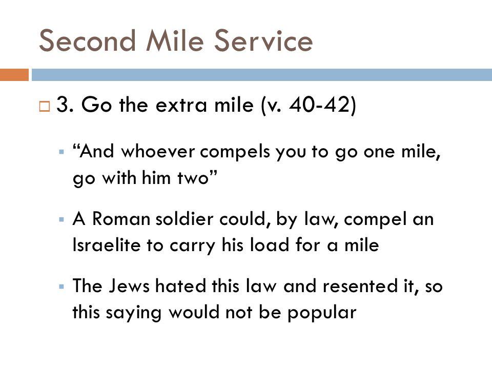 "Second Mile Service  3. Go the extra mile (v. 40-42)  ""And whoever compels you to go one mile, go with him two""  A Roman soldier could, by law, com"
