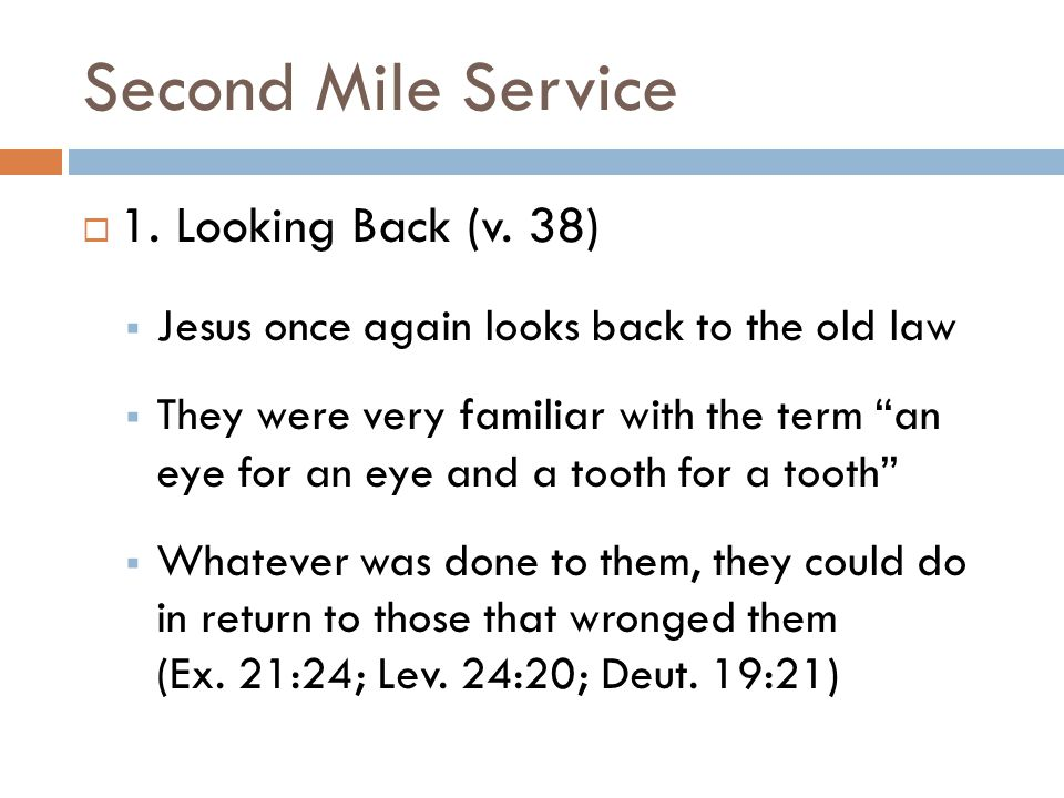 "Second Mile Service  1. Looking Back (v. 38)  Jesus once again looks back to the old law  They were very familiar with the term ""an eye for an eye"