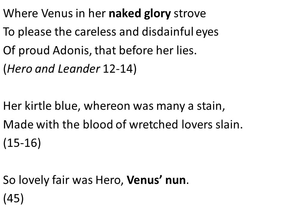 Where Venus in her naked glory strove To please the careless and disdainful eyes Of proud Adonis, that before her lies. (Hero and Leander 12-14) Her k