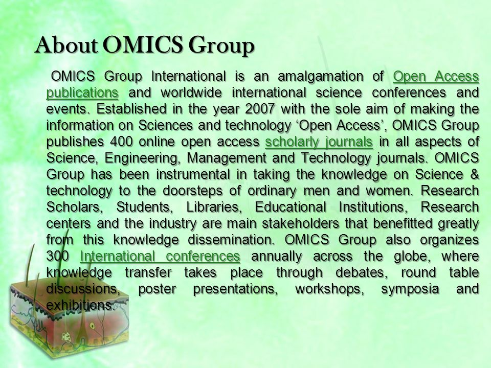 About OMICS Group Conferences OMICS Group International is a pioneer and leading science event organizer, which publishes around 400 open access journals and conducts over 300 Medical, Clinical, Engineering, Life Sciences, Phrama scientific conferences all over the globe annually with the support of more than 1000 scientific associations and 30,000 editorial board members and 3.5 million followers to its credit.