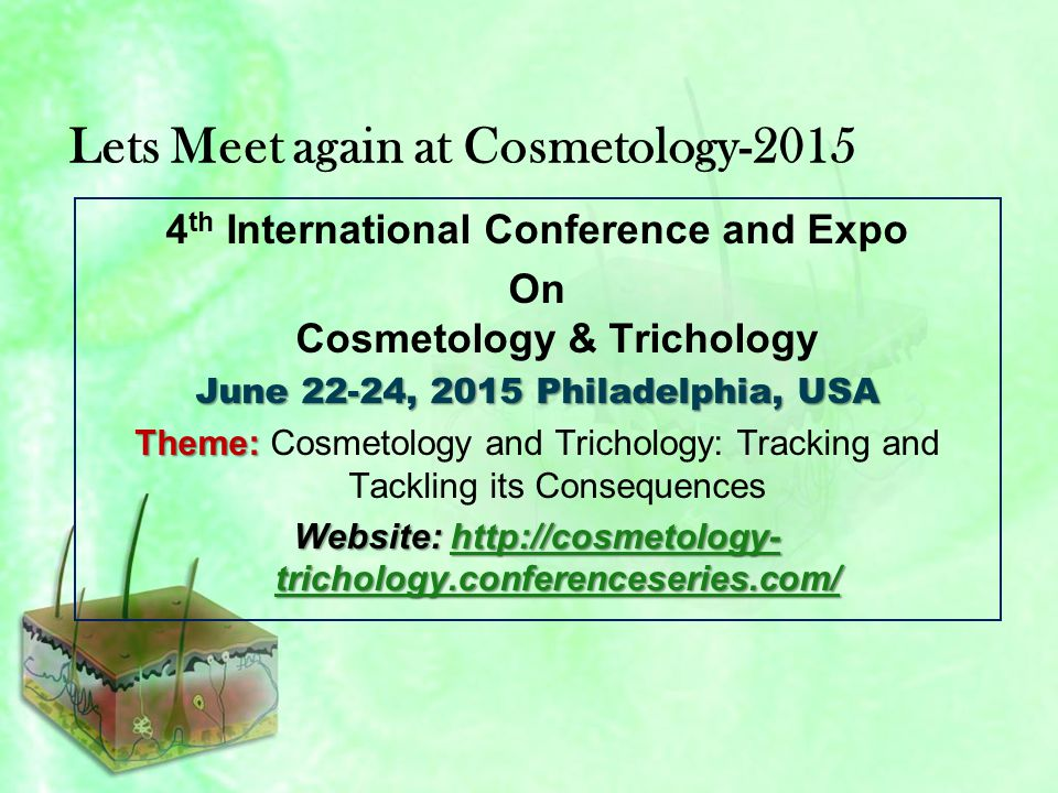 Lets Meet again at Cosmetology-2015 4 th International Conference and Expo On Cosmetology & Trichology June 22-24, 2015 Philadelphia, USA Theme: Theme: Cosmetology and Trichology: Tracking and Tackling its Consequences Website: http://cosmetology- trichology.conferenceseries.com/ http://cosmetology- trichology.conferenceseries.com/http://cosmetology- trichology.conferenceseries.com/