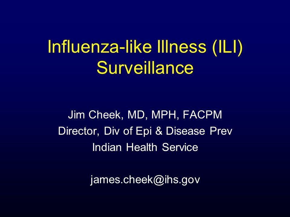 Influenza-like Illness (ILI) Surveillance Jim Cheek, MD, MPH, FACPM Director, Div of Epi & Disease Prev Indian Health Service james.cheek@ihs.gov