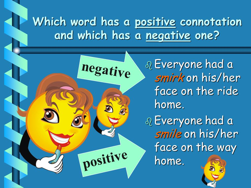 Which word has a positive connotation and which has a negative one? b Everyone had a smirk on his/her face on the ride home. b Everyone had a smile on