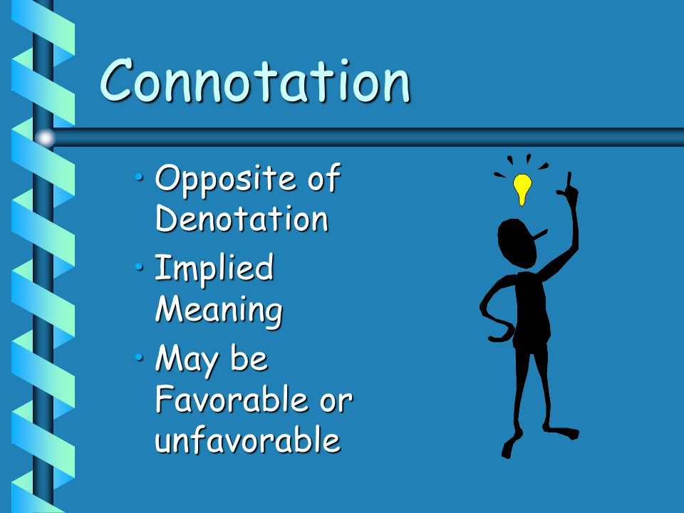 Connotation Opposite of DenotationOpposite of Denotation Implied MeaningImplied Meaning May be Favorable or unfavorableMay be Favorable or unfavorable
