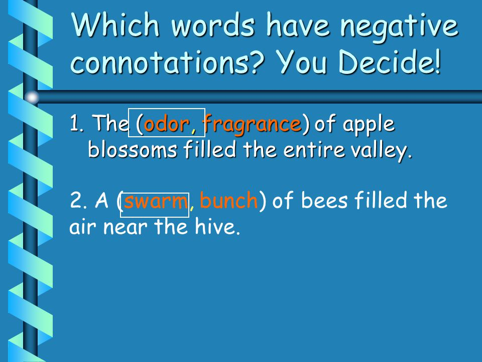 Which words have negative connotations? You Decide! 1. The (odor, fragrance) of apple blossoms filled the entire valley. 2. A (swarm, bunch) of bees f