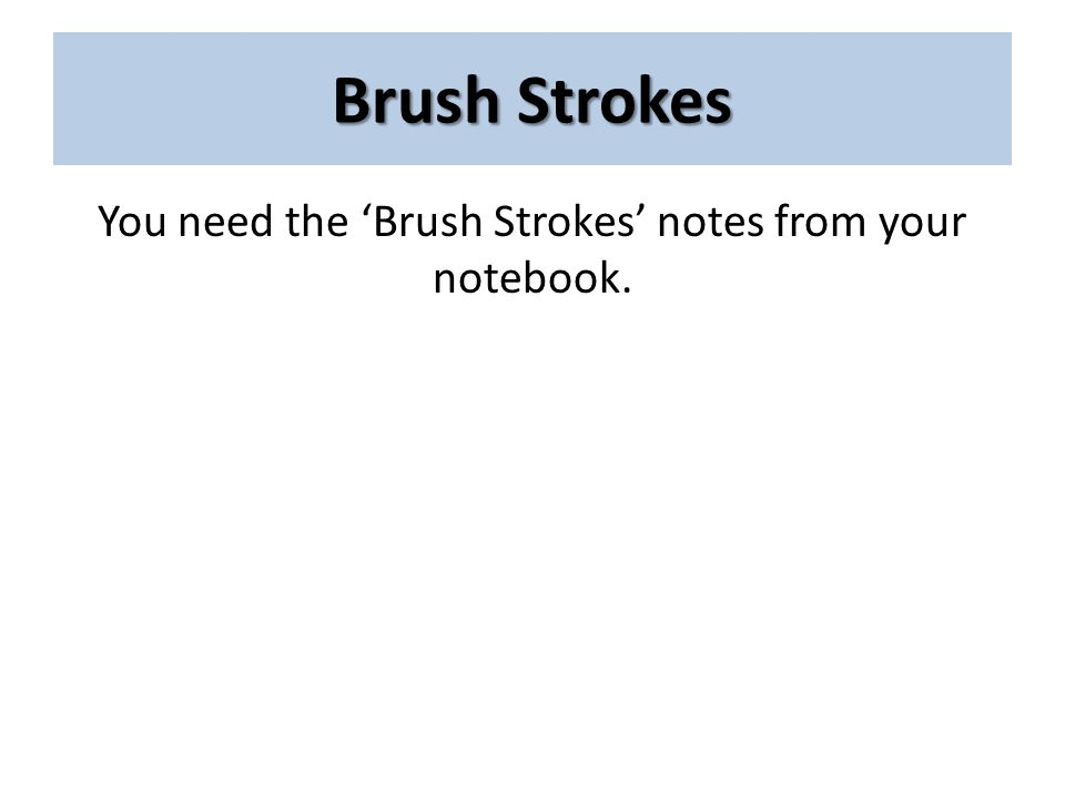 Brush Strokes You need the 'Brush Strokes' notes from your notebook.