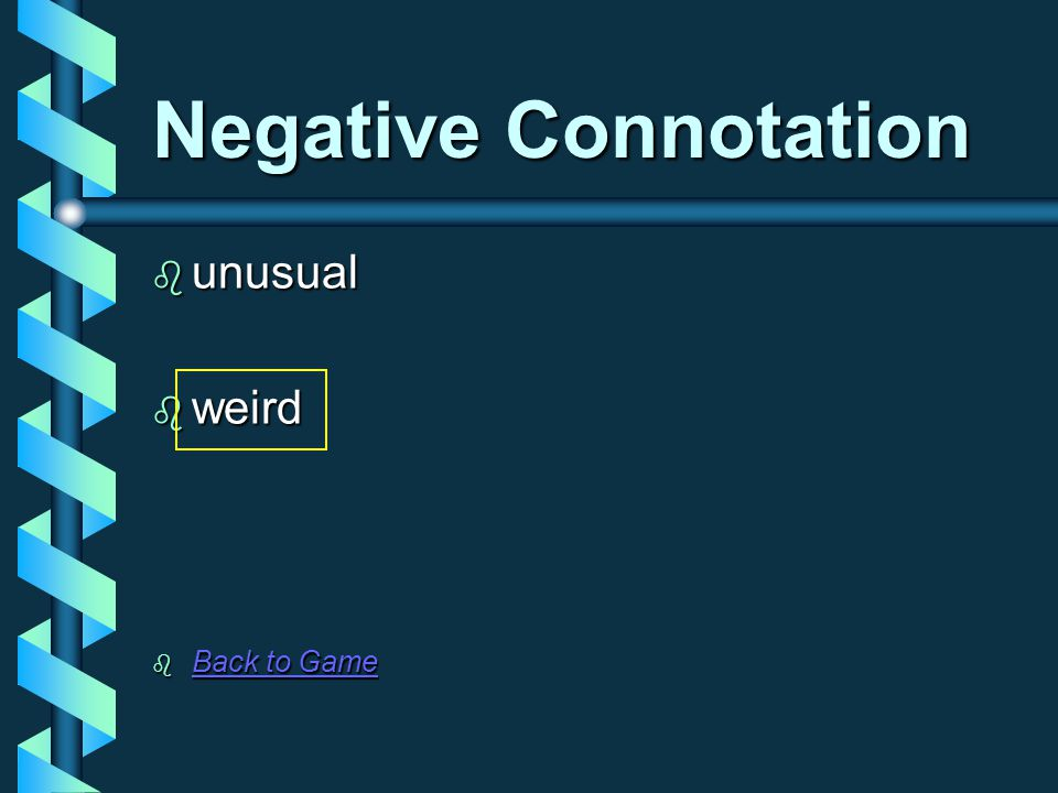 Negative Connotation  unusual  weird  Back to Game Back to Game Back to Game