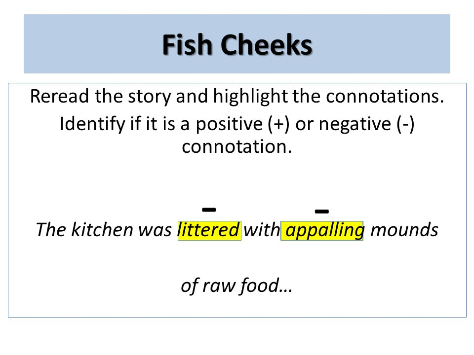 Fish Cheeks Reread the story and highlight the connotations. Identify if it is a positive (+) or negative (-) connotation. The kitchen was littered wi