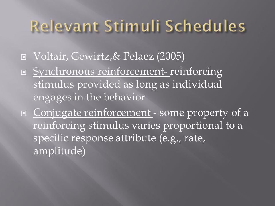  Voltair, Gewirtz,& Pelaez (2005)  Synchronous reinforcement- reinforcing stimulus provided as long as individual engages in the behavior  Conjugate reinforcement - some property of a reinforcing stimulus varies proportional to a specific response attribute (e.g., rate, amplitude)