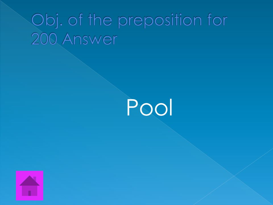  Find all the Objects of the prepositions Tammy left her shoes beside the pool.