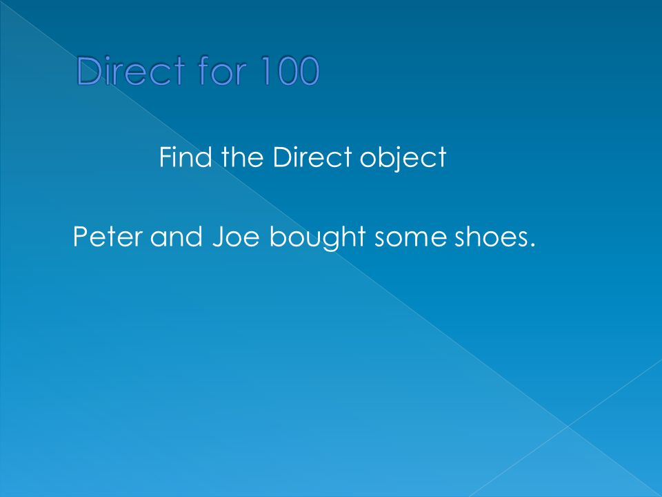 DirectIndirect Object of the preposition Direct and Indirect Direct, Indirect, and obj. of preposition $100 $200 $300 $400 $500