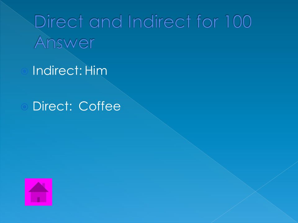  Find both the direct and the indirect object.  They made him some coffee.