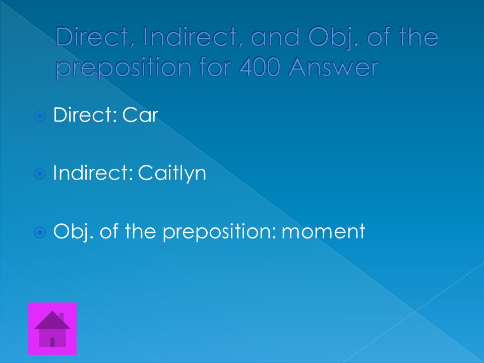  Find the Direct, Indirect, and Object of the preposition.  Elcy got Caitlyn that car that she always wanted from the moment she saw it..